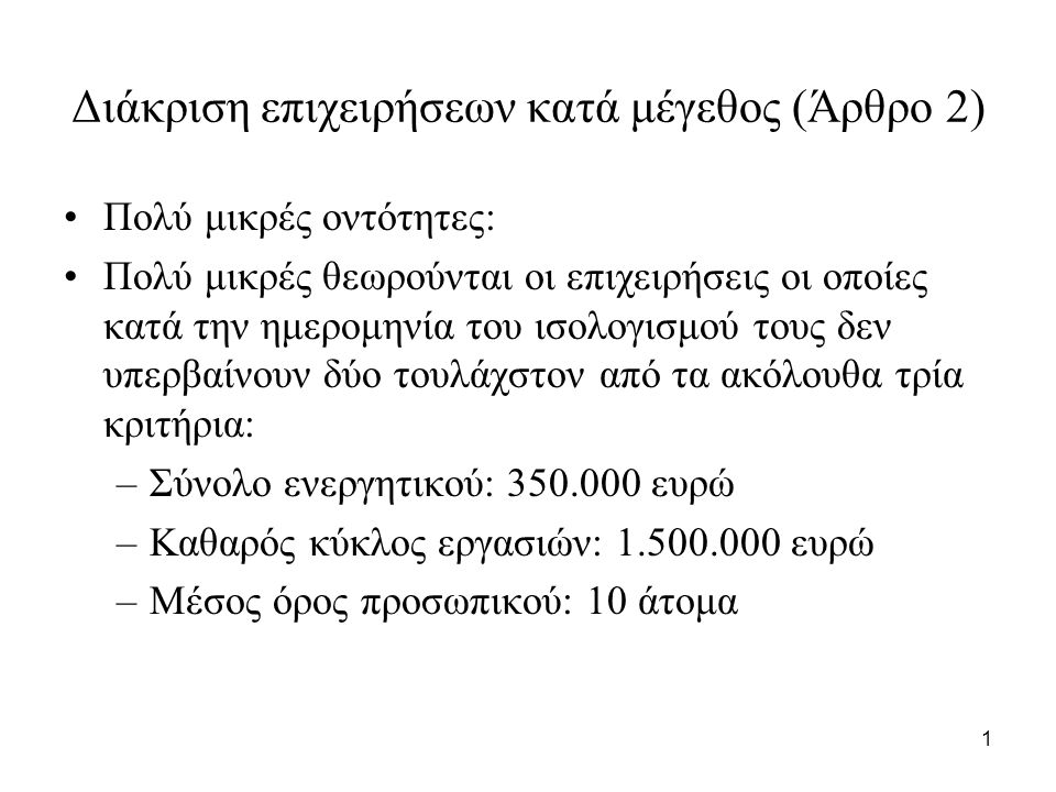 1 Διάκριση επιχειρήσεων κατά μέγεθος (Άρθρο 2) Πολύ μικρές οντότητες: Πολύ μικρές θεωρούνται οι επιχειρήσεις οι οποίες κατά την ημερομηνία του ισολογισμού τους δεν υπερβαίνουν δύο τουλάχστον από τα ακόλουθα τρία κριτήρια: –Σύνολο ενεργητικού: 350.000 ευρώ –Καθαρός κύκλος εργασιών: 1.500.000 ευρώ –Μέσος όρος προσωπικού: 10 άτομα