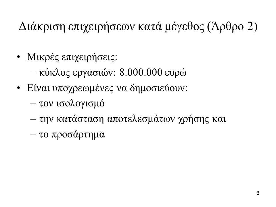 8 Διάκριση επιχειρήσεων κατά μέγεθος (Άρθρο 2) Μικρές επιχειρήσεις: –κύκλος εργασιών: 8.000.000 ευρώ Είναι υποχρεωμένες να δημοσιεύουν: –τον ισολογισμό –την κατάσταση αποτελεσμάτων χρήσης και –το προσάρτημα