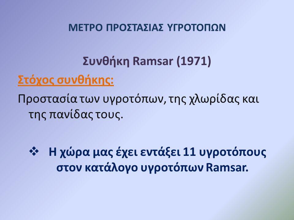 ΜΕΤΡΟ ΠΡΟΣΤΑΣΙΑΣ ΥΓΡΟΤΟΠΩΝ Συνθήκη Ramsar (1971) Στόχος συνθήκης: Προστασία των υγροτόπων, της χλωρίδας και της πανίδας τους.  Η χώρα μας έχει εντάξε