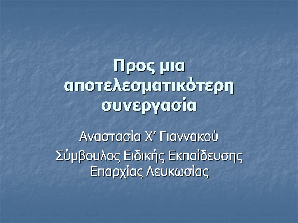 Προς μια αποτελεσματικότερη συνεργασία Αναστασία Χ' Γιαννακού Σύμβουλος Ειδικής Εκπαίδευσης Επαρχίας Λευκωσίας