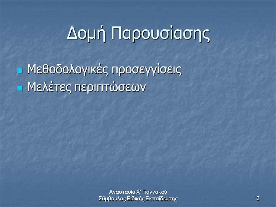 Αναστασία Χ Γιαννακού Σύμβουλος Ειδικής Εκπαίδευσης2 Δομή Παρουσίασης Μεθοδολογικές προσεγγίσεις Μεθοδολογικές προσεγγίσεις Μελέτες περιπτώσεων Μελέτες περιπτώσεων