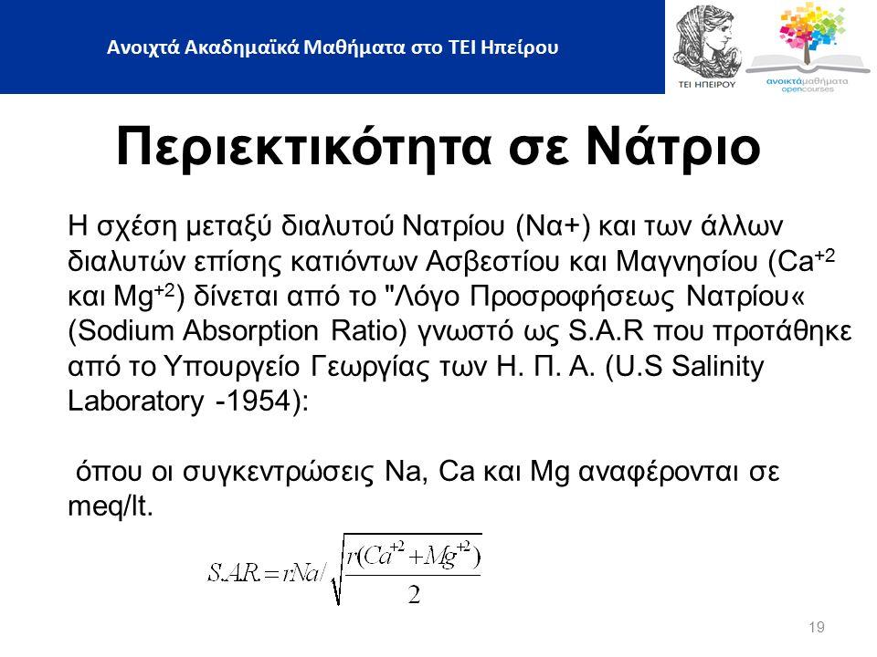 19 Περιεκτικότητα σε Νάτριο Η σχέση μεταξύ διαλυτού Νατρίου (Να+) και των άλλων διαλυτών επίσης κατιόντων Ασβεστίου και Μαγνησίου (Ca +2 και Μg +2 ) δίνεται από το Λόγο Προσροφήσεως Νατρίου« (Sodium Absorption Ratio) γνωστό ως S.A.R που προτάθηκε από το Υπουργείο Γεωργίας των Η.