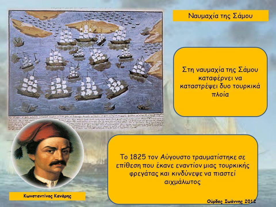 Ναυμαχία της Σάμου Στη ναυμαχία της Σάμου καταφέρνει να καταστρέψει δυο τουρκικά πλοία Το 1825 τον Αύγουστο τραυματίστηκε σε επίθεση που έκανε εναντίον μιας τουρκικής φρεγάτας και κινδύνεψε να πιαστεί αιχμάλωτος Κωνσταντίνος Κανάρης Ούρδας Ιωάννης 2012