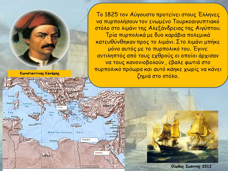 Κωνσταντίνος Κανάρης Το 1825 τον Αύγουστο προτείνει στους Έλληνες να πυρπολήσουν τον ενωμένο Τουρκοαιγυπτιακό στόλο στο λιμάνι της Αλεξάνδρειας της Αιγύπτου.