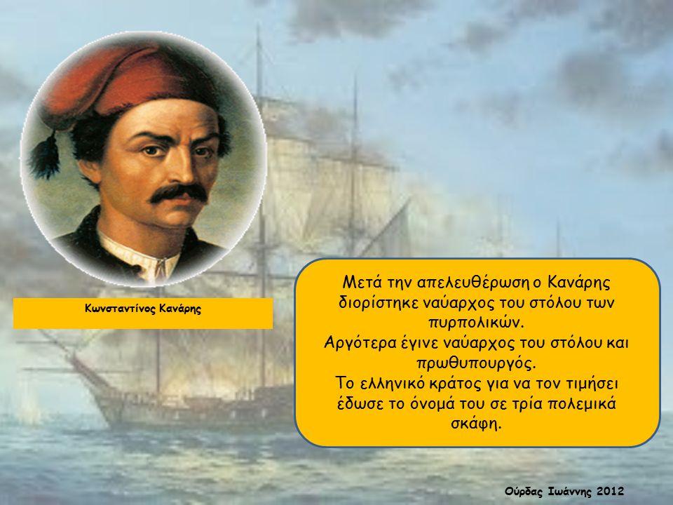 Κωνσταντίνος Κανάρης Μετά την απελευθέρωση ο Κανάρης διορίστηκε ναύαρχος του στόλου των πυρπολικών. Αργότερα έγινε ναύαρχος του στόλου και πρωθυπουργό