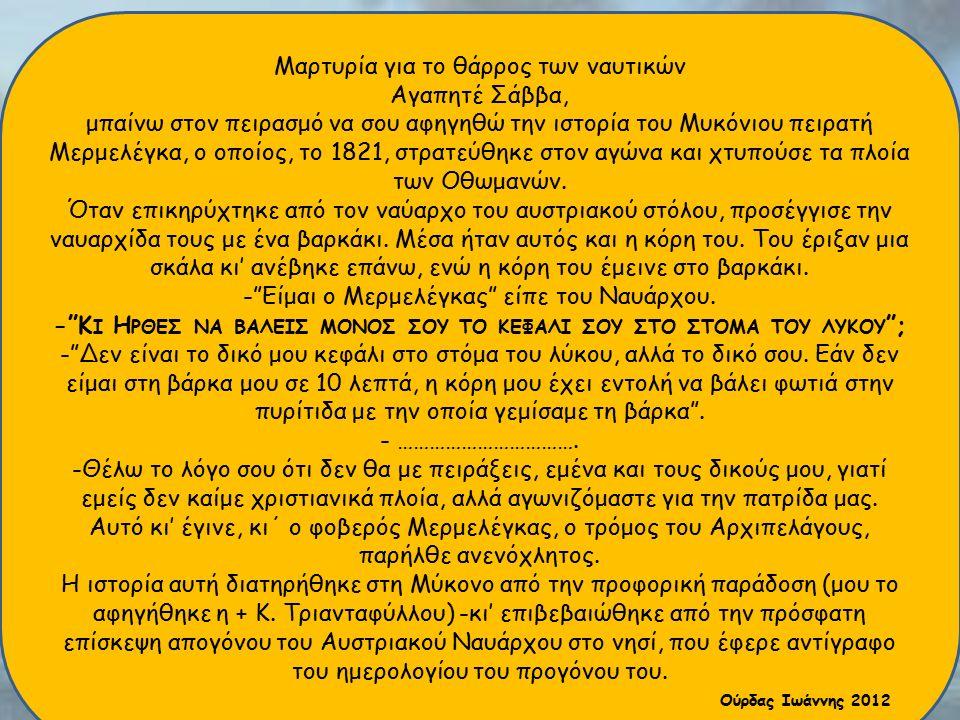 Μαρτυρία για το θάρρος των ναυτικών Αγαπητέ Σάββα, μπαίνω στον πειρασμό να σου αφηγηθώ την ιστορία του Μυκόνιου πειρατή Μερμελέγκα, ο οποίος, το 1821,