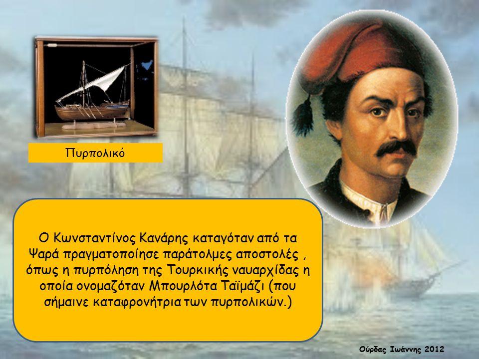 Πυρπολικό Ο Κωνσταντίνος Κανάρης καταγόταν από τα Ψαρά πραγματοποίησε παράτολμες αποστολές, όπως η πυρπόληση της Τουρκικής ναυαρχίδας η οποία ονομαζόταν Μπουρλότα Ταϊμάζι (που σήμαινε καταφρονήτρια των πυρπολικών.) Ούρδας Ιωάννης 2012