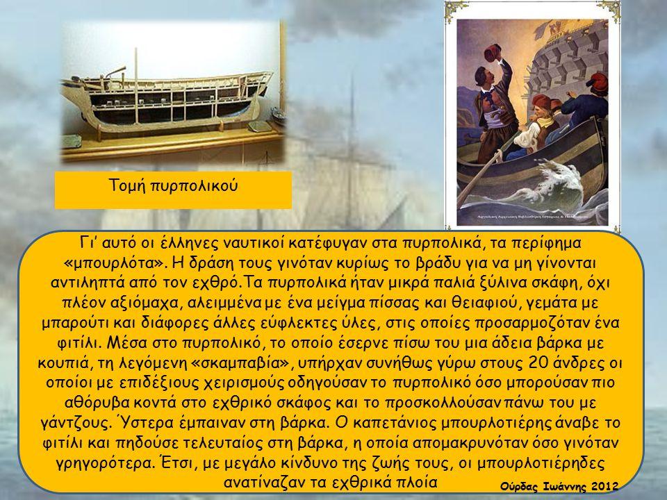 Τομή πυρπολικού Γι' αυτό οι έλληνες ναυτικοί κατέφυγαν στα πυρπολικά, τα περίφημα «μπουρλότα». Η δράση τους γινόταν κυρίως το βράδυ για να μη γίνονται
