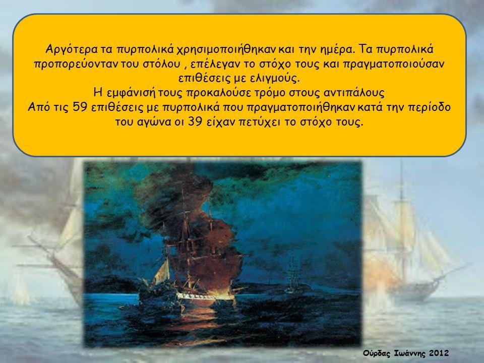 Αργότερα τα πυρπολικά χρησιμοποιήθηκαν και την ημέρα. Τα πυρπολικά προπορεύονταν του στόλου, επέλεγαν το στόχο τους και πραγματοποιούσαν επιθέσεις με