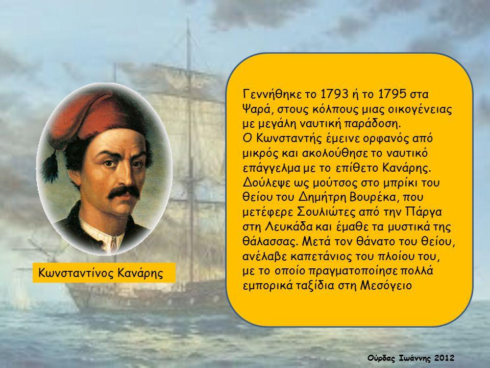 Κωνσταντίνος Κανάρης Γεννήθηκε το 1793 ή το 1795 στα Ψαρά, στους κόλπους μιας οικογένειας με μεγάλη ναυτική παράδοση. Ο Κωνσταντής έμεινε ορφανός από