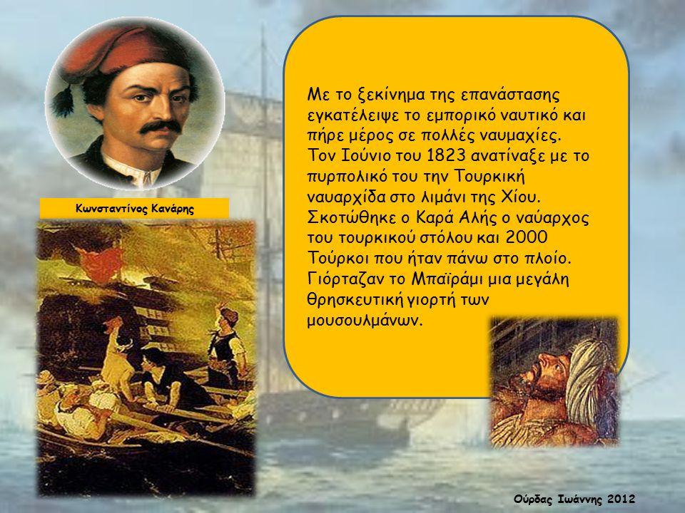 Κωνσταντίνος Κανάρης Με το ξεκίνημα της επανάστασης εγκατέλειψε το εμπορικό ναυτικό και πήρε μέρος σε πολλές ναυμαχίες. Τον Ιούνιο του 1823 ανατίναξε