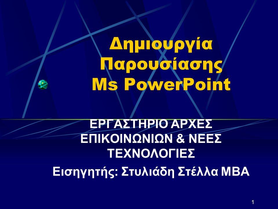 1 Δημιουργία Παρουσίασης Ms PowerPoint ΕΡΓΑΣΤΗΡΙΟ ΑΡΧΕΣ ΕΠΙΚΟΙΝΩΝΙΩΝ & ΝΕΕΣ ΤΕΧΝΟΛΟΓΙΕΣ Εισηγητής: Στυλιάδη Στέλλα ΜΒΑ