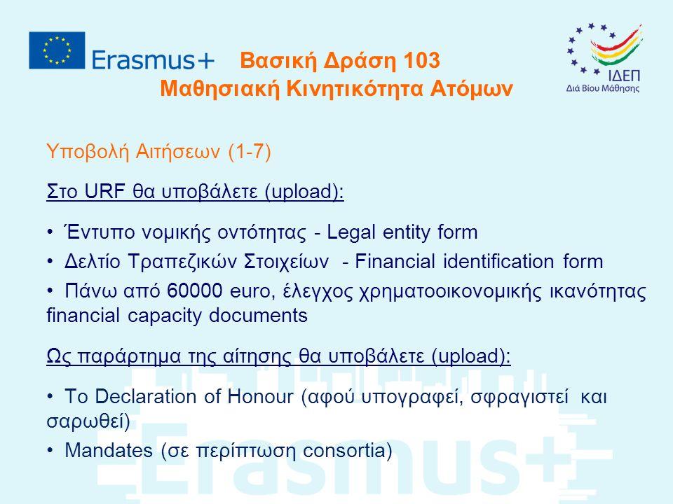 Βασική Δράση 103 Μαθησιακή Κινητικότητα Ατόμων Υποβολή Αιτήσεων (1-7) Στο URF θα υποβάλετε (upload): Έντυπο νομικής οντότητας - Legal entity form Δελτίο Τραπεζικών Στοιχείων - Financial identification form Πάνω από 60000 euro, έλεγχος χρηματοοικονομικής ικανότητας financial capacity documents Ως παράρτημα της αίτησης θα υποβάλετε (upload): Το Declaration of Honour (αφού υπογραφεί, σφραγιστεί και σαρωθεί) Mandates (σε περίπτωση consortia)