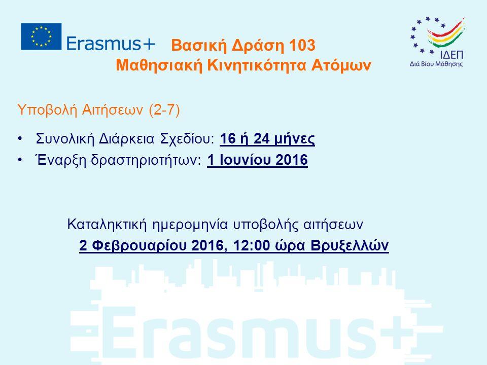 Βασική Δράση 103 Μαθησιακή Κινητικότητα Ατόμων Υποβολή Αιτήσεων (2-7) Συνολική Διάρκεια Σχεδίου: 16 ή 24 μήνες Έναρξη δραστηριοτήτων: 1 Ιουνίου 2016 Καταληκτική ημερομηνία υποβολής αιτήσεων 2 Φεβρουαρίου 2016, 12:00 ώρα Βρυξελλών