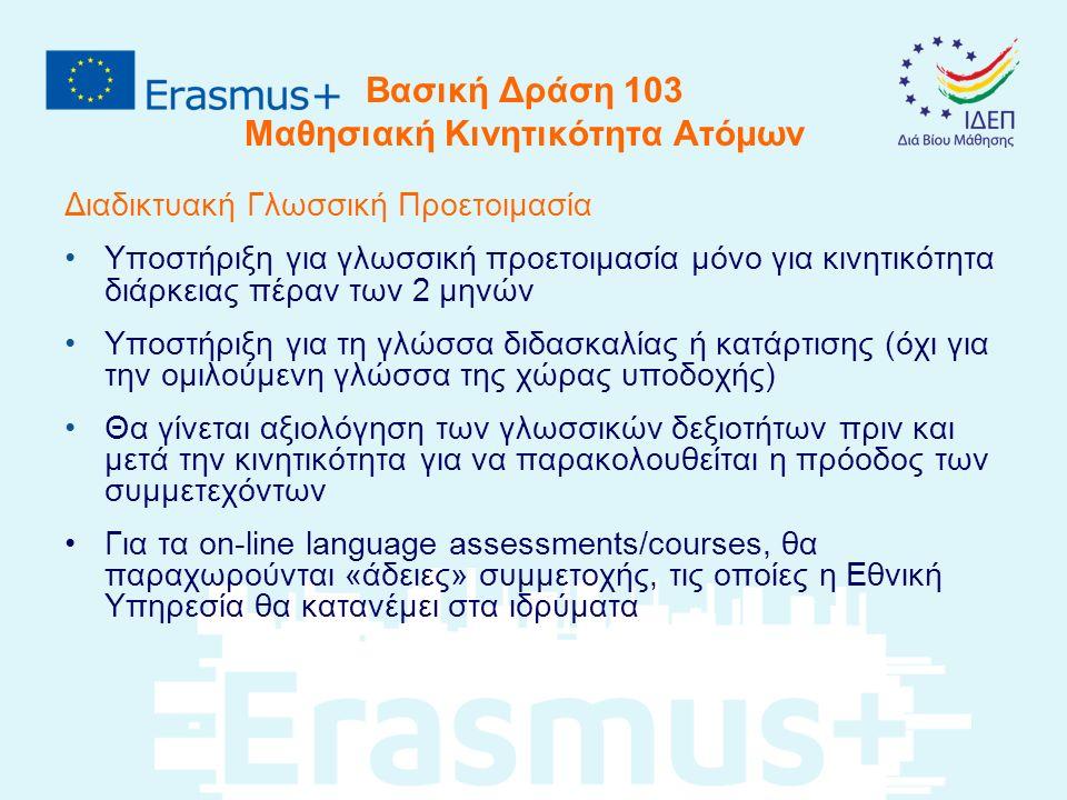 Βασική Δράση 103 Μαθησιακή Κινητικότητα Ατόμων Διαδικτυακή Γλωσσική Προετοιμασία Υποστήριξη για γλωσσική προετοιμασία μόνο για κινητικότητα διάρκειας πέραν των 2 μηνών Υποστήριξη για τη γλώσσα διδασκαλίας ή κατάρτισης (όχι για την ομιλούμενη γλώσσα της χώρας υποδοχής) Θα γίνεται αξιολόγηση των γλωσσικών δεξιοτήτων πριν και μετά την κινητικότητα για να παρακολουθείται η πρόοδος των συμμετεχόντων Για τα οn-line language assessments/courses, θα παραχωρούνται «άδειες» συμμετοχής, τις οποίες η Εθνική Υπηρεσία θα κατανέμει στα ιδρύματα