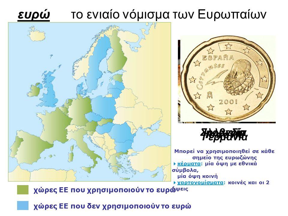 ευρώ το ενιαίο νόμισμα των Ευρωπαίων χώρες ΕΕ που χρησιμοποιούν το ευρώ χώρες ΕΕ που δεν χρησιμοποιούν το ευρώ Μπορεί να χρησιμοποιηθεί σε κάθε σημείο της ευρωζώνης  κέρματα: μία όψη με εθνικά σύμβολα, μία όψη κοινή  χαρτονομίσματα: κοινές και οι 2 όψεις ΣλοβενίαΙρλανδία Γερμανία Ισπανία