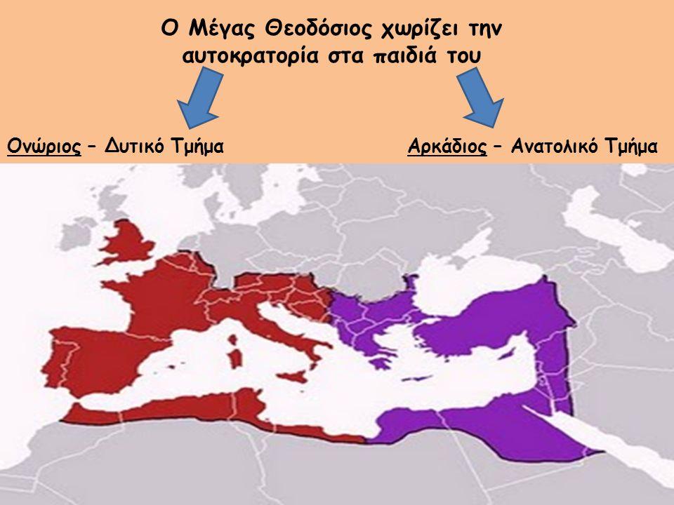 Ο Μέγας Θεοδόσιος χωρίζει την αυτοκρατορία στα παιδιά του Αρκάδιος – Ανατολικό ΤμήμαΟνώριος – Δυτικό Τμήμα