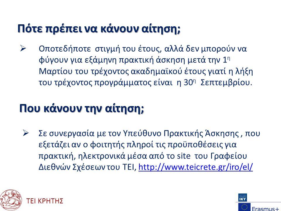 ΤΕΙ ΚΡΗΤΗΣ Που μπορούν να κάνουν πρακτική;  Σε όλες τις χώρες που συμμετέχουν στο πρόγραμμα Erasmus + σε:  Επιχειρήσεις πάσης φύσεως  Ερευνητικά κέντρα  Οργανισμούς (πλην αυτών της Ευρωπαϊκής Επιτροπής  Εργαστήρια και υπηρεσίες Πανεπιστημίων Που θα βρουν το τι έγγραφα χρειάζονται;  Υπάρχουν στο site του Γραφείου Διεθνών Σχέσεων http://www.teicrete.gr/iro/el/ http://www.teicrete.gr/iro/el/