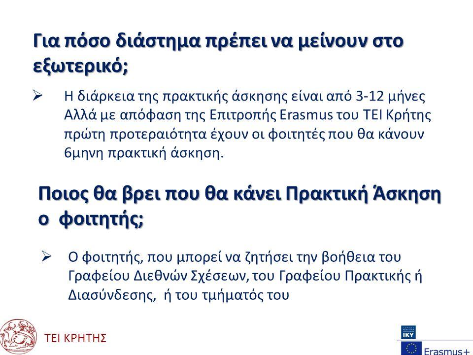 ΤΕΙ ΚΡΗΤΗΣ Για πόσο διάστημα πρέπει να μείνουν στο εξωτερικό;  Η διάρκεια της πρακτικής άσκησης είναι από 3-12 μήνες Αλλά με απόφαση της Επιτροπής Erasmus του ΤΕΙ Κρήτης πρώτη προτεραιότητα έχουν οι φοιτητές που θα κάνουν 6μηνη πρακτική άσκηση.