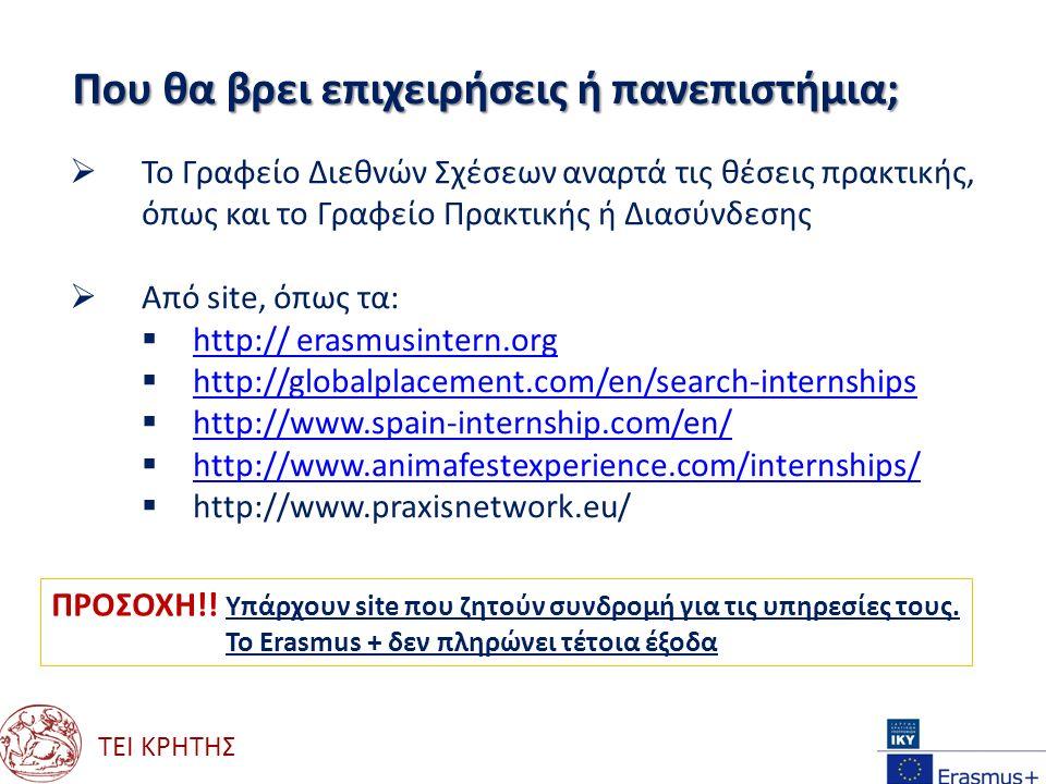 ΤΕΙ ΚΡΗΤΗΣ Που θα βρει επιχειρήσεις ή πανεπιστήμια;  Το Γραφείο Διεθνών Σχέσεων αναρτά τις θέσεις πρακτικής, όπως και το Γραφείο Πρακτικής ή Διασύνδεσης  Από site, όπως τα:  http:// erasmusintern.org http:// erasmusintern.org  http://globalplacement.com/en/search-internships http://globalplacement.com/en/search-internships  http://www.spain-internship.com/en/ http://www.spain-internship.com/en/  http://www.animafestexperience.com/internships/ http://www.animafestexperience.com/internships/  http://www.praxisnetwork.eu/ ΠΡΟΣΟΧΗ!.