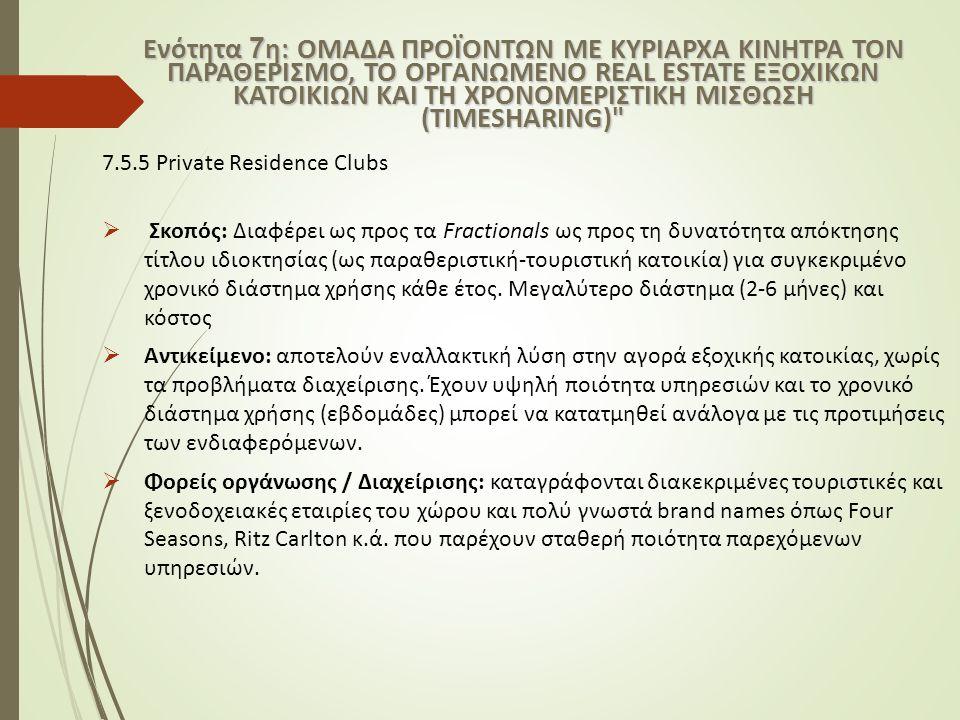 7.5.5 Private Residence Clubs  Σκοπός: Διαφέρει ως προς τα Fractionals ως προς τη δυνατότητα απόκτησης τίτλου ιδιοκτησίας (ως παραθεριστική-τουριστική κατοικία) για συγκεκριμένο χρονικό διάστημα χρήσης κάθε έτος.