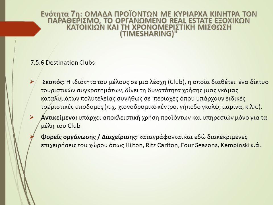 7.5.6 Destination Clubs  Σκοπός: Η ιδιότητα του μέλους σε μια λέσχη (Club), η οποία διαθέτει ένα δίκτυο τουριστικών συγκροτημάτων, δίνει τη δυνατότητ