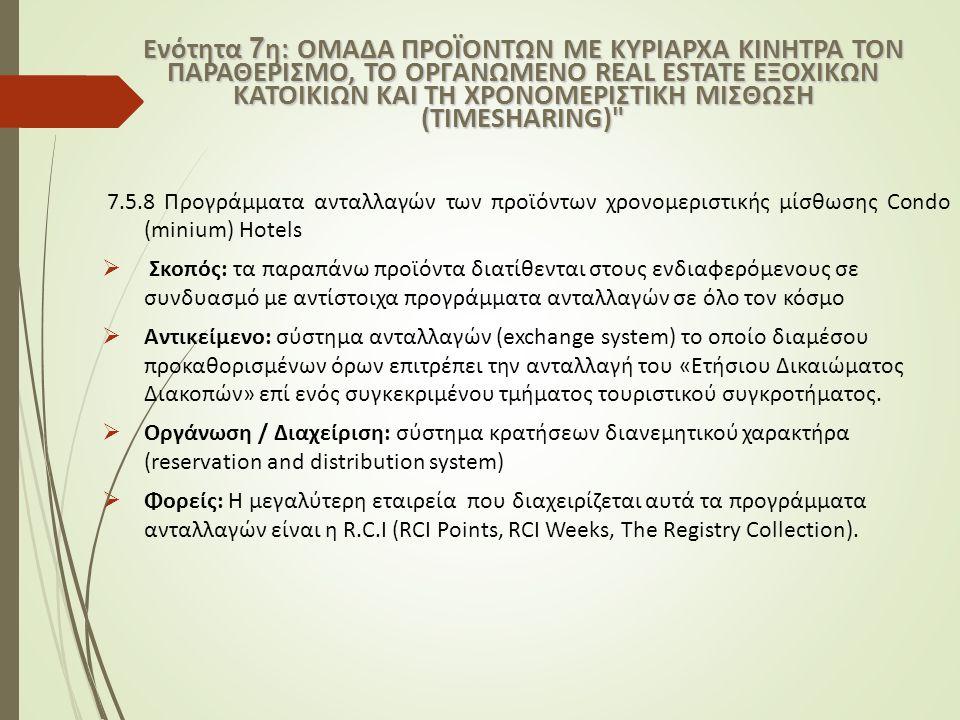 7.5.8 Προγράμματα ανταλλαγών των προϊόντων χρονομεριστικής μίσθωσης Condo (minium) Hotels  Σκοπός: τα παραπάνω προϊόντα διατίθενται στους ενδιαφερόμενους σε συνδυασμό με αντίστοιχα προγράμματα ανταλλαγών σε όλο τον κόσμο  Αντικείμενο: σύστημα ανταλλαγών (exchange system) το οποίο διαμέσου προκαθορισμένων όρων επιτρέπει την ανταλλαγή του «Ετήσιου Δικαιώματος Διακοπών» επί ενός συγκεκριμένου τμήματος τουριστικού συγκροτήματος.