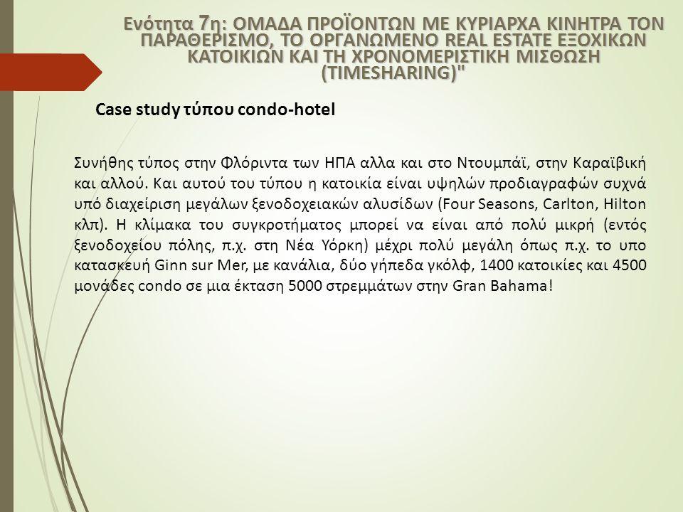 Case study τύπου condo-hotel Ενότητα 7 η: ΟΜΑΔΑ ΠΡΟΪΟΝΤΩΝ ΜΕ ΚΥΡΙΑΡΧΑ ΚΙΝΗΤΡΑ ΤΟΝ ΠΑΡΑΘΕΡΙΣΜΟ, ΤΟ ΟΡΓΑΝΩΜΕΝΟ REAL ESTATE ΕΞΟΧΙΚΩΝ ΚΑΤΟΙΚΙΩΝ ΚΑΙ ΤΗ ΧΡΟ