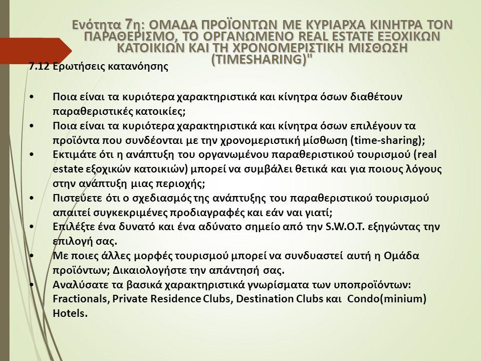 7.12 Ερωτήσεις κατανόησης Ποια είναι τα κυριότερα χαρακτηριστικά και κίνητρα όσων διαθέτουν παραθεριστικές κατοικίες; Ποια είναι τα κυριότερα χαρακτηριστικά και κίνητρα όσων επιλέγουν τα προϊόντα που συνδέονται με την χρονομεριστική μίσθωση (time-sharing); Εκτιμάτε ότι η ανάπτυξη του οργανωμένου παραθεριστικού τουρισμού (real estate εξοχικών κατοικιών) μπορεί να συμβάλει θετικά και για ποιους λόγους στην ανάπτυξη μιας περιοχής; Πιστεύετε ότι ο σχεδιασμός της ανάπτυξης του παραθεριστικού τουρισμού απαιτεί συγκεκριμένες προδιαγραφές και εάν ναι γιατί; Επιλέξτε ένα δυνατό και ένα αδύνατο σημείο από την S.W.O.T.