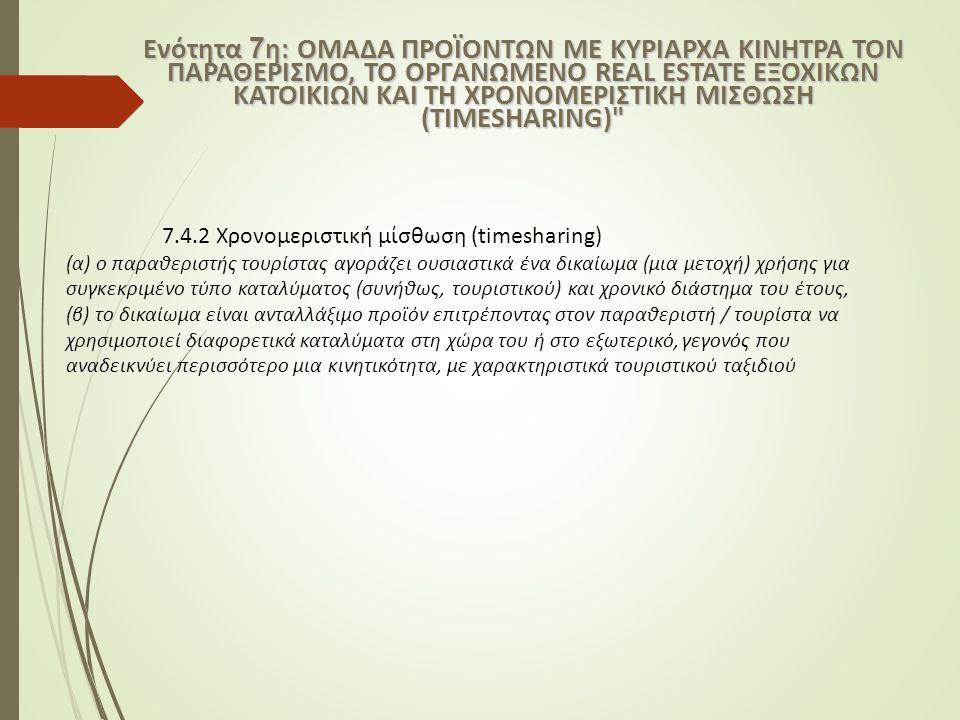 7.4.2 Χρονομεριστική μίσθωση (timesharing) (α) ο παραθεριστής τουρίστας αγοράζει ουσιαστικά ένα δικαίωμα (μια μετοχή) χρήσης για συγκεκριμένο τύπο καταλύματος (συνήθως, τουριστικού) και χρονικό διάστημα του έτους, (β) το δικαίωμα είναι ανταλλάξιμο προϊόν επιτρέποντας στον παραθεριστή / τουρίστα να χρησιμοποιεί διαφορετικά καταλύματα στη χώρα του ή στο εξωτερικό, γεγονός που αναδεικνύει περισσότερο μια κινητικότητα, με χαρακτηριστικά τουριστικού ταξιδιού Ενότητα 7 η: ΟΜΑΔΑ ΠΡΟΪΟΝΤΩΝ ΜΕ ΚΥΡΙΑΡΧΑ ΚΙΝΗΤΡΑ ΤΟΝ ΠΑΡΑΘΕΡΙΣΜΟ, ΤΟ ΟΡΓΑΝΩΜΕΝΟ REAL ESTATE ΕΞΟΧΙΚΩΝ ΚΑΤΟΙΚΙΩΝ ΚΑΙ ΤΗ ΧΡΟΝΟΜΕΡΙΣΤΙΚΗ ΜΙΣΘΩΣΗ (ΤIMΕSHARING)