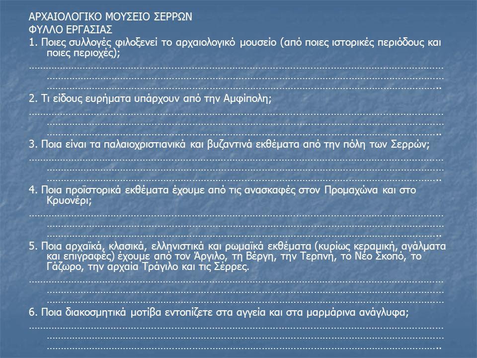 ΑΡΧΑΙΟΛΟΓΙΚΟ ΜΟΥΣΕΙΟ ΣΕΡΡΩΝ ΦΥΛΛΟ ΕΡΓΑΣΙΑΣ 1.
