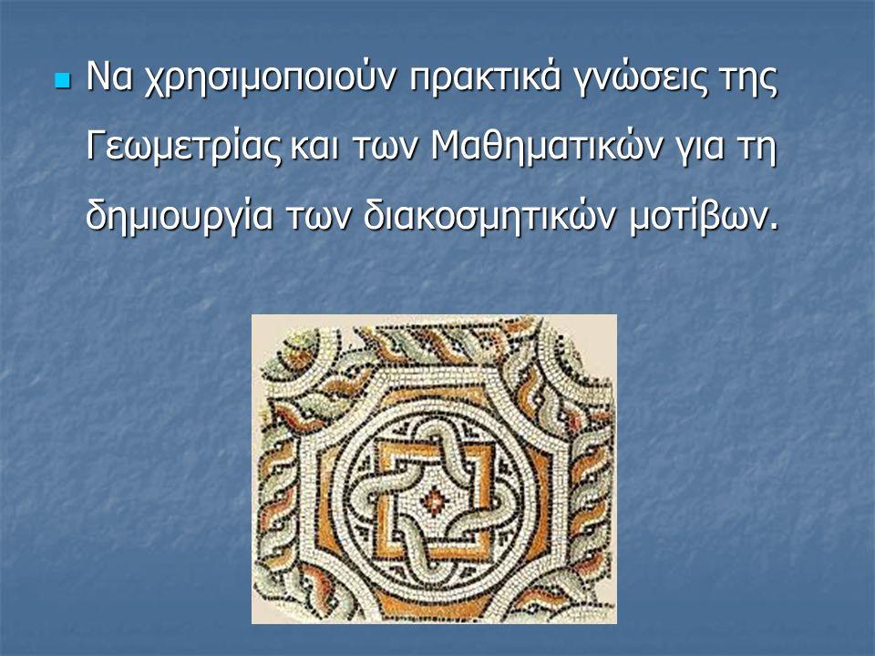 Να χρησιμοποιούν πρακτικά γνώσεις της Γεωμετρίας και των Μαθηματικών για τη δημιουργία των διακοσμητικών μοτίβων.