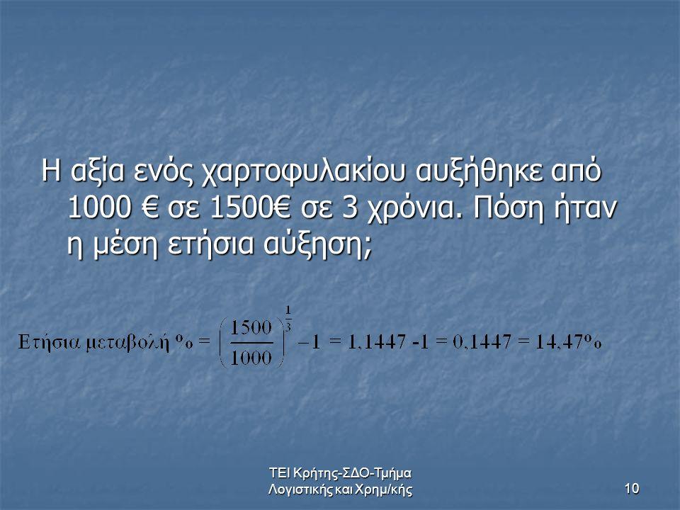 ΤΕΙ Κρήτης-ΣΔΟ-Τμήμα Λογιστικής και Χρημ/κής10 Η αξία ενός χαρτοφυλακίου αυξήθηκε από 1000 € σε 1500€ σε 3 χρόνια. Πόση ήταν η μέση ετήσια αύξηση;
