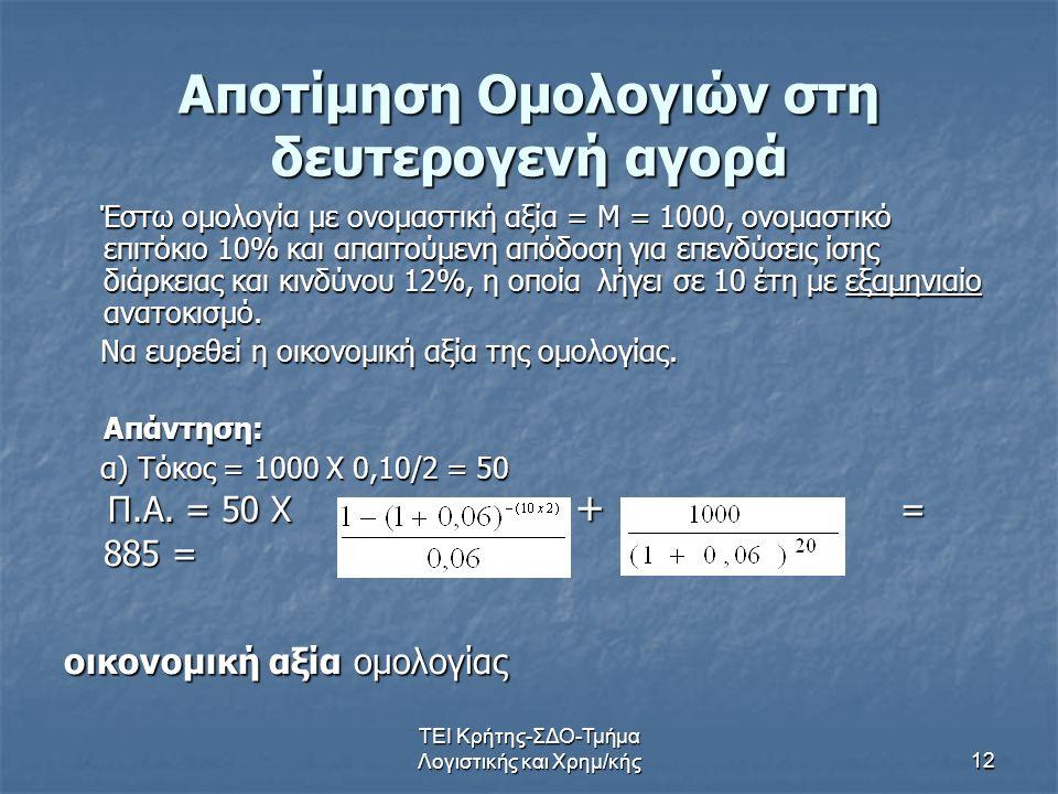 ΤΕΙ Κρήτης-ΣΔΟ-Τμήμα Λογιστικής και Χρημ/κής12 Αποτίμηση Ομολογιών στη δευτερογενή αγορά Έστω ομολογία με ονομαστική αξία = Μ = 1000, ονομαστικό επιτό