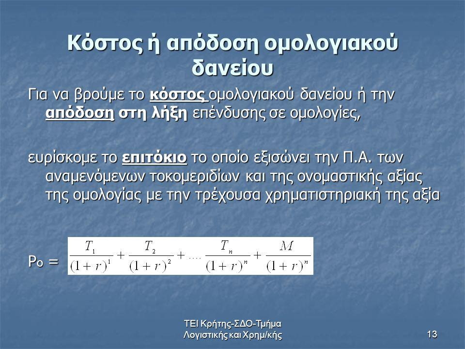 ΤΕΙ Κρήτης-ΣΔΟ-Τμήμα Λογιστικής και Χρημ/κής13 Κόστος ή απόδοση ομολογιακού δανείου Για να βρούμε το κόστος ομολογιακού δανείου ή την απόδοση στη λήξη επένδυσης σε ομολογίες, ευρίσκομε το επιτόκιο το οποίο εξισώνει την Π.Α.