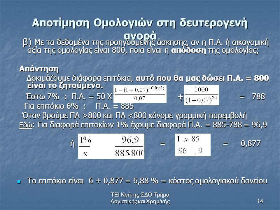 ΤΕΙ Κρήτης-ΣΔΟ-Τμήμα Λογιστικής και Χρημ/κής14 Αποτίμηση Ομολογιών στη δευτερογενή αγορά β) Με τα δεδομένα της προηγούμενης άσκησης, αν η Π.Α.