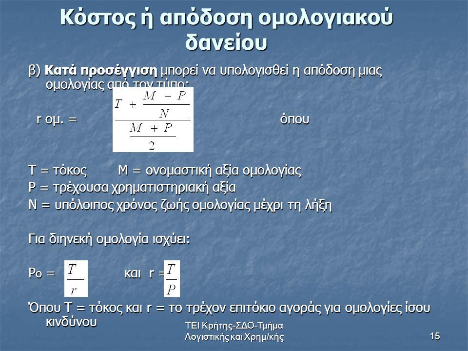 ΤΕΙ Κρήτης-ΣΔΟ-Τμήμα Λογιστικής και Χρημ/κής15 Κόστος ή απόδοση ομολογιακού δανείου β) Κατά προσέγγιση μπορεί να υπολογισθεί η απόδοση μιας ομολογίας από τον τύπο: r ομ.