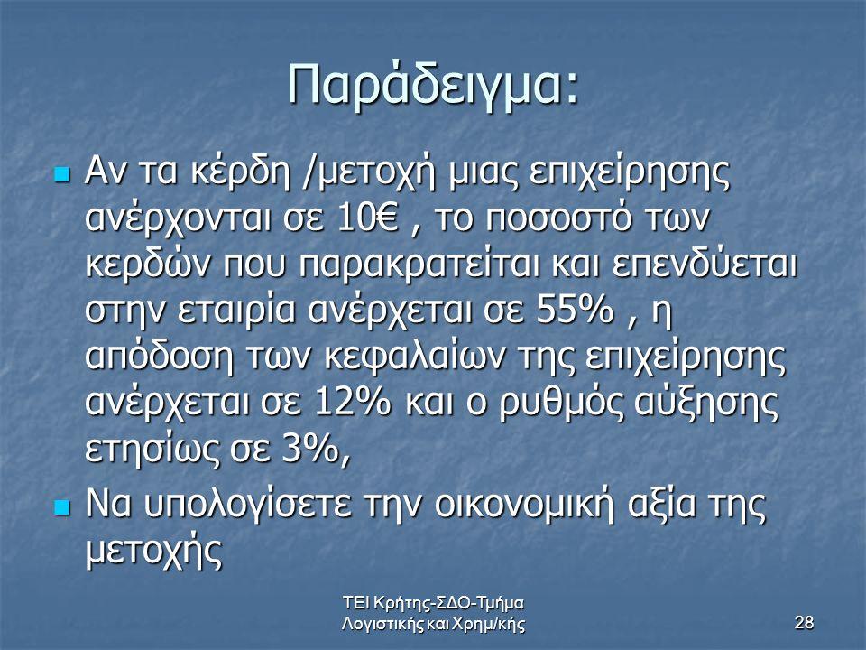 ΤΕΙ Κρήτης-ΣΔΟ-Τμήμα Λογιστικής και Χρημ/κής28 Παράδειγμα: Αν τα κέρδη /μετοχή μιας επιχείρησης ανέρχονται σε 10€, το ποσοστό των κερδών που παρακρατείται και επενδύεται στην εταιρία ανέρχεται σε 55%, η απόδοση των κεφαλαίων της επιχείρησης ανέρχεται σε 12% και ο ρυθμός αύξησης ετησίως σε 3%, Αν τα κέρδη /μετοχή μιας επιχείρησης ανέρχονται σε 10€, το ποσοστό των κερδών που παρακρατείται και επενδύεται στην εταιρία ανέρχεται σε 55%, η απόδοση των κεφαλαίων της επιχείρησης ανέρχεται σε 12% και ο ρυθμός αύξησης ετησίως σε 3%, Να υπολογίσετε την οικονομική αξία της μετοχής Να υπολογίσετε την οικονομική αξία της μετοχής