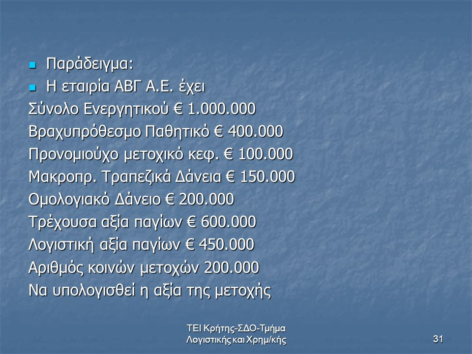 ΤΕΙ Κρήτης-ΣΔΟ-Τμήμα Λογιστικής και Χρημ/κής31 Παράδειγμα: Παράδειγμα: Η εταιρία ΑΒΓ Α.Ε. έχει Η εταιρία ΑΒΓ Α.Ε. έχει Σύνολο Ενεργητικού € 1.000.000