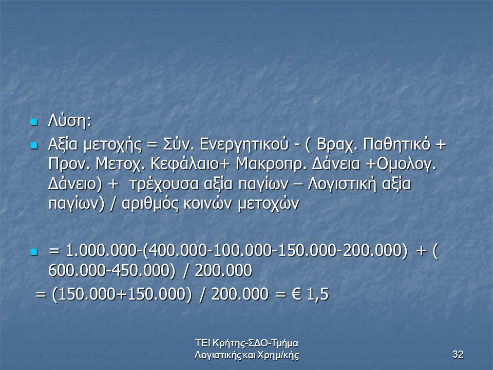ΤΕΙ Κρήτης-ΣΔΟ-Τμήμα Λογιστικής και Χρημ/κής32 Λύση: Λύση: Αξία μετοχής = Σύν. Ενεργητικού - ( Βραχ. Παθητικό + Προν. Μετοχ. Κεφάλαιο+ Μακροπρ. Δάνεια