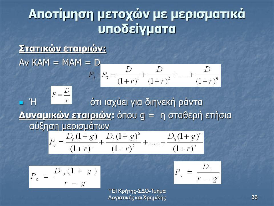 ΤΕΙ Κρήτης-ΣΔΟ-Τμήμα Λογιστικής και Χρημ/κής36 Αποτίμηση μετοχών με μερισματικά υποδείγματα Στατικών εταιριών: Αν ΚΑΜ = ΜΑΜ = D Ή ότι ισχύει για διηνεκή ράντα Ή ότι ισχύει για διηνεκή ράντα Δυναμικών εταιριών: όπου g = η σταθερή ετήσια αύξηση μερισμάτων
