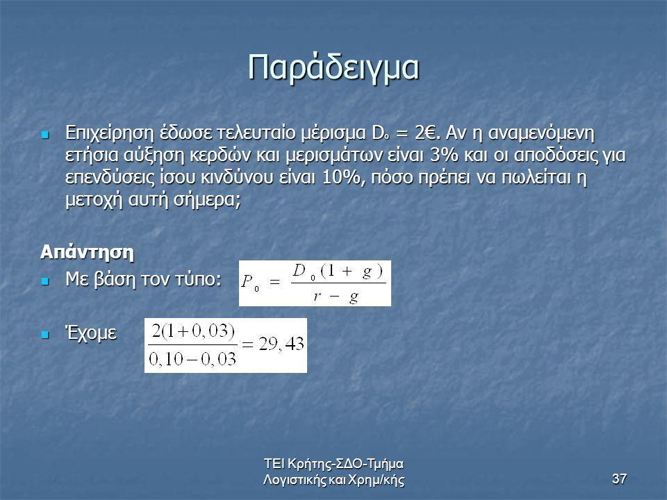 ΤΕΙ Κρήτης-ΣΔΟ-Τμήμα Λογιστικής και Χρημ/κής37 Παράδειγμα Επιχείρηση έδωσε τελευταίο μέρισμα D o = 2€. Αν η αναμενόμενη ετήσια αύξηση κερδών και μερισ