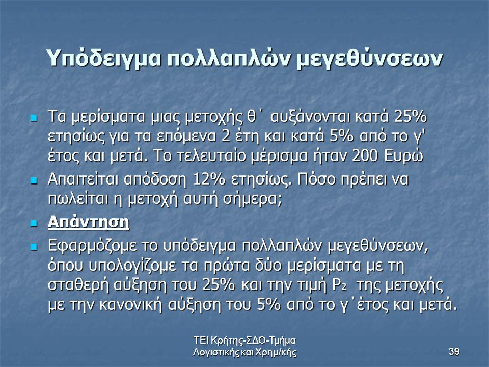 ΤΕΙ Κρήτης-ΣΔΟ-Τμήμα Λογιστικής και Χρημ/κής39 Υπόδειγμα πολλαπλών μεγεθύνσεων Τα μερίσματα μιας μετοχής θ΄ αυξάνονται κατά 25% ετησίως για τα επόμενα 2 έτη και κατά 5% από το γ έτος και μετά.