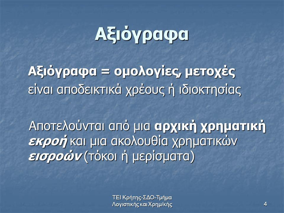 ΤΕΙ Κρήτης-ΣΔΟ-Τμήμα Λογιστικής και Χρημ/κής4 Αξιόγραφα Αξιόγραφα = ομολογίες, μετοχές Αξιόγραφα = ομολογίες, μετοχές είναι αποδεικτικά χρέους ή ιδιοκ