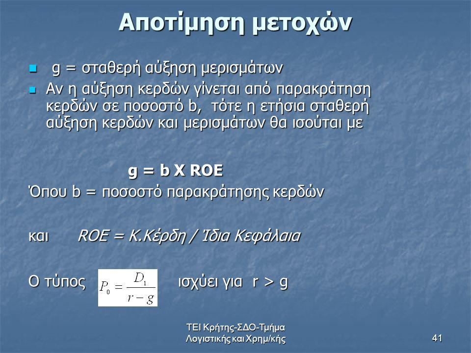 ΤΕΙ Κρήτης-ΣΔΟ-Τμήμα Λογιστικής και Χρημ/κής41 Αποτίμηση μετοχών g = σταθερή αύξηση μερισμάτων g = σταθερή αύξηση μερισμάτων Αν η αύξηση κερδών γίνεται από παρακράτηση κερδών σε ποσοστό b, τότε η ετήσια σταθερή αύξηση κερδών και μερισμάτων θα ισούται με Αν η αύξηση κερδών γίνεται από παρακράτηση κερδών σε ποσοστό b, τότε η ετήσια σταθερή αύξηση κερδών και μερισμάτων θα ισούται με g = b X ROE g = b X ROE Όπου b = ποσοστό παρακράτησης κερδών και ROE = Κ.Κέρδη / Ίδια Κεφάλαια Ο τύπος ισχύει για r > g