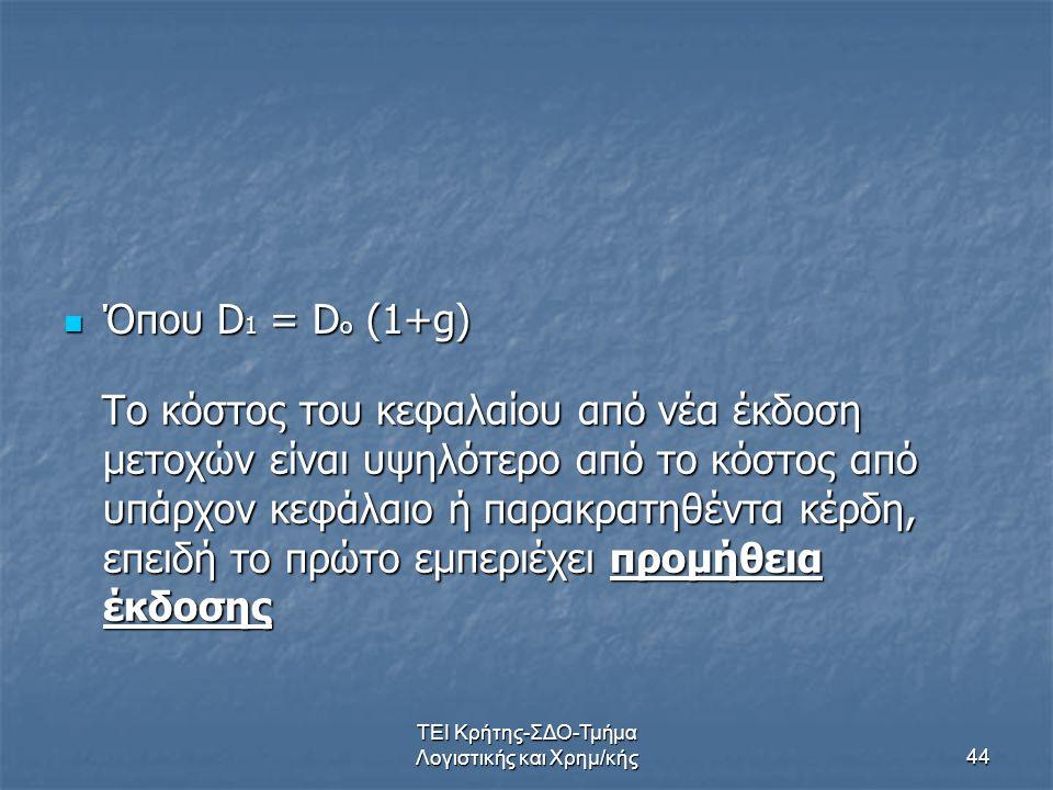 ΤΕΙ Κρήτης-ΣΔΟ-Τμήμα Λογιστικής και Χρημ/κής44 Όπου D 1 = D o (1+g) Όπου D 1 = D o (1+g) Το κόστος του κεφαλαίου από νέα έκδοση μετοχών είναι υψηλότερο από το κόστος από υπάρχον κεφάλαιο ή παρακρατηθέντα κέρδη, επειδή το πρώτο εμπεριέχει προμήθεια έκδοσης Το κόστος του κεφαλαίου από νέα έκδοση μετοχών είναι υψηλότερο από το κόστος από υπάρχον κεφάλαιο ή παρακρατηθέντα κέρδη, επειδή το πρώτο εμπεριέχει προμήθεια έκδοσης