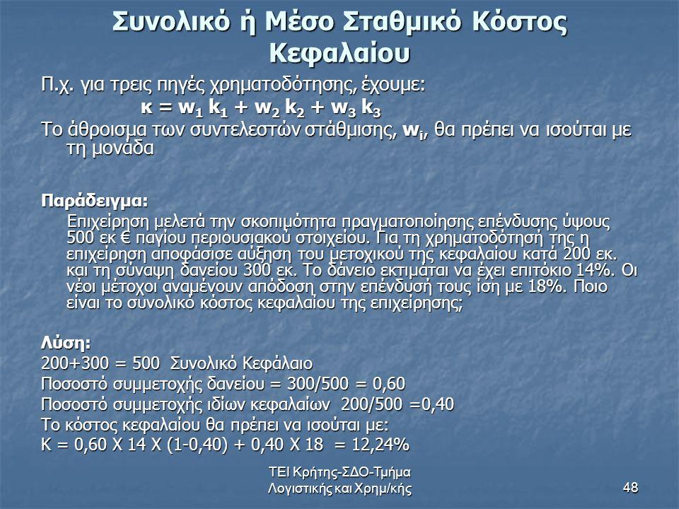 ΤΕΙ Κρήτης-ΣΔΟ-Τμήμα Λογιστικής και Χρημ/κής48 Συνολικό ή Μέσο Σταθμικό Κόστος Κεφαλαίου Π.χ. για τρεις πηγές χρηματοδότησης, έχουμε: κ = w 1 k 1 + w