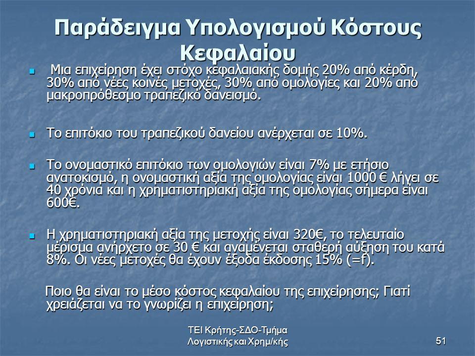 ΤΕΙ Κρήτης-ΣΔΟ-Τμήμα Λογιστικής και Χρημ/κής51 Παράδειγμα Υπολογισμού Κόστους Κεφαλαίου Μια επιχείρηση έχει στόχο κεφαλαιακής δομής 20% από κέρδη, 30% από νέες κοινές μετοχές, 30% από ομολογίες και 20% από μακροπρόθεσμο τραπεζικό δανεισμό.
