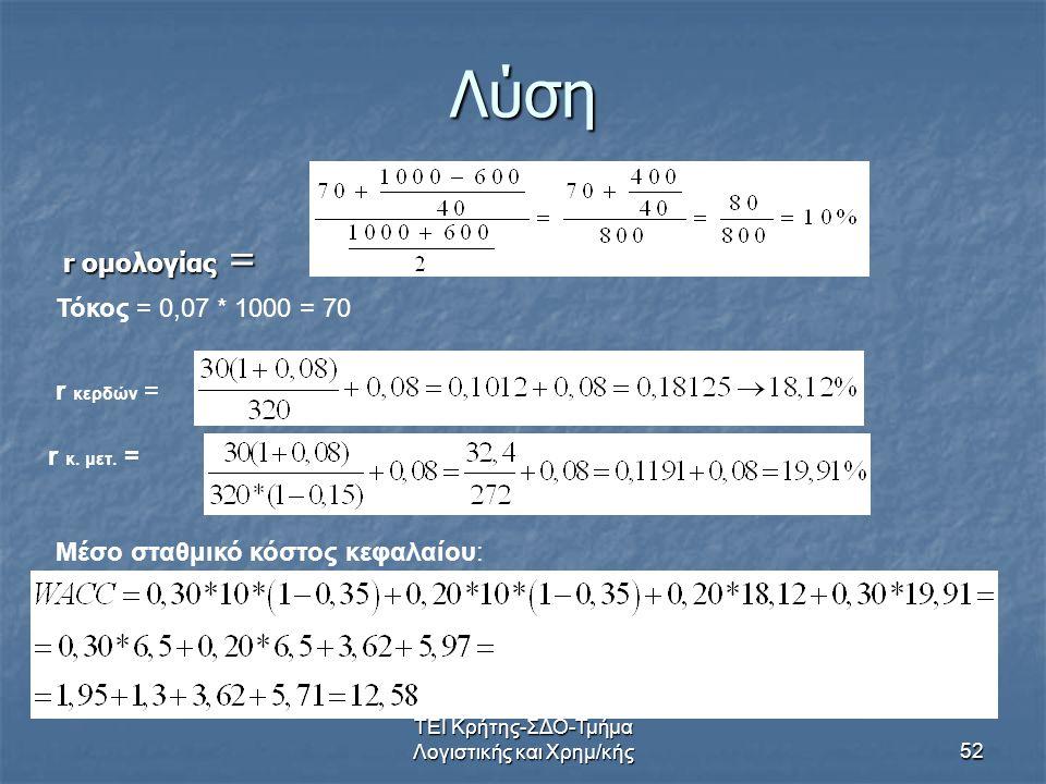 ΤΕΙ Κρήτης-ΣΔΟ-Τμήμα Λογιστικής και Χρημ/κής52 Λύση r ομολογίας = r κερδών = r κ. μετ. = Τόκος = 0,07 * 1000 = 70 Μέσο σταθμικό κόστος κεφαλαίου: