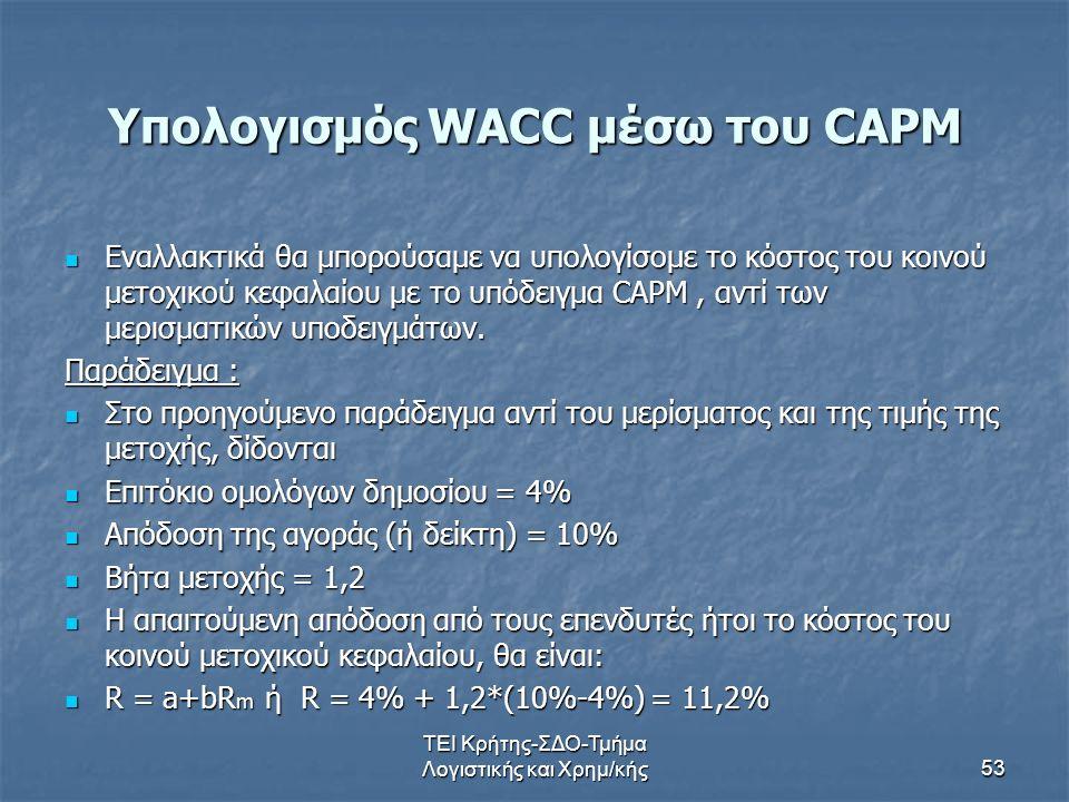 ΤΕΙ Κρήτης-ΣΔΟ-Τμήμα Λογιστικής και Χρημ/κής53 Υπολογισμός WACC μέσω του CAPM Εναλλακτικά θα μπορούσαμε να υπολογίσομε το κόστος του κοινού μετοχικού κεφαλαίου με το υπόδειγμα CAPM, αντί των μερισματικών υποδειγμάτων.